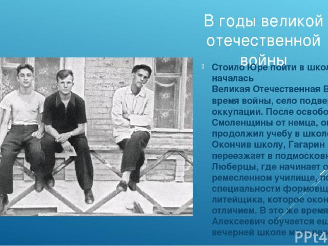 В годы великой отечественной войны Стоило Юре пойти в школу, как началась Великая Отечественная Война. Во время войны, село подверглось оккупации. После освобождения Смоленщины от немца, он продолжил учебу в школе. Окончив школу, Гагарин переезжает …