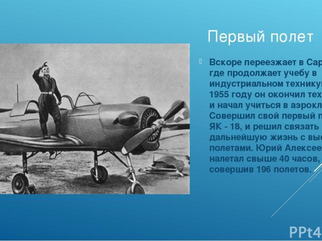 Первый полет Вскоре переезжает в Саратов, где продолжает учебу в индустриальном техникуме. В 1955 году он окончил техникум и начал учиться в аэроклубе. Совершил свой первый полет на ЯК - 18, и решил связать дальнейшую жизнь с высокими полетами. Юрий…