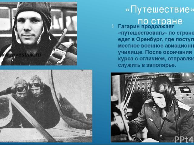«Путешествие» по стране Гагарин продолжает «путешествовать» по стране и едет в Оренбург, где поступает в местное военное авиационное училище. После окончания курса с отличием, отправляется служить в заполярье.