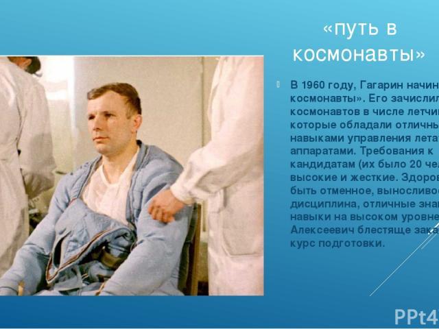 «путь в космонавты» В 1960 году, Гагарин начинает «путь в космонавты». Его зачислили в отряд космонавтов в числе летчиков, которые обладали отличными навыками управления летательными аппаратами. Требования к кандидатам (их было 20 человек) высокие и…