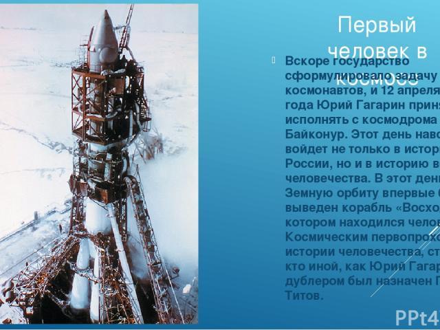 Первый человек в космосе Вскоре государство сформулировало задачу для космонавтов, и 12 апреля 1961 года Юрий Гагарин принялся её исполнять с космодрома Байконур. Этот день навсегда войдет не только в историю России, но и в историю всего человечеств…