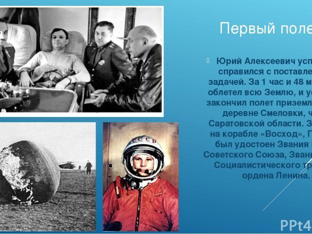 Первый полет Юрий Алексеевич успешно справился с поставленной задачей. За 1 час и 48 минут он облетел всю Землю, и успешно закончил полет приземлением в деревне Смеловки, что в Саратовской области. За полет на корабле «Восход», Гагарин был удостоен …