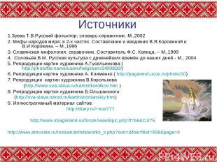 Источники 1.Зуева Т.В.Русский фольклор: словарь-справочник.-М.,2002 2. Мифы наро