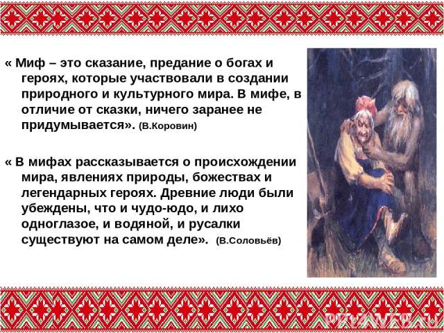 « Миф – это сказание, предание о богах и героях, которые участвовали в создании природного и культурного мира. В мифе, в отличие от сказки, ничего заранее не придумывается». (В.Коровин) « В мифах рассказывается о происхождении мира, явлениях природы…