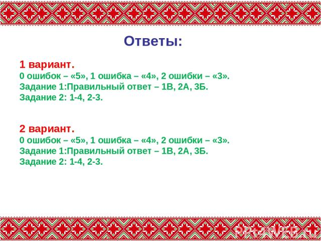 Ответы: 1 вариант. 0 ошибок – «5», 1 ошибка – «4», 2 ошибки – «3». Задание 1:Правильный ответ – 1В, 2А, 3Б. Задание 2: 1-4, 2-3. 2 вариант. 0 ошибок – «5», 1 ошибка – «4», 2 ошибки – «3». Задание 1:Правильный ответ – 1В, 2А, 3Б. Задание 2: 1-4, 2-3.