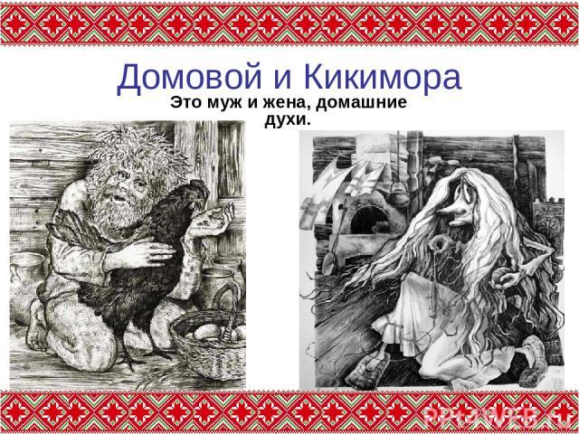 Домовой и Кикимора Это муж и жена, домашние духи.