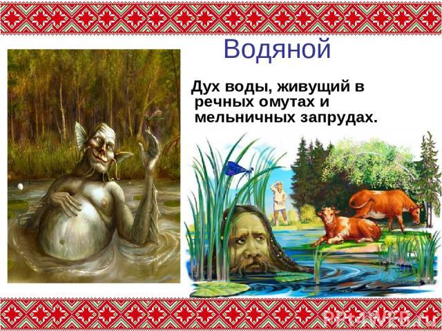 Водяной Дух воды, живущий в речных омутах и мельничных запрудах.