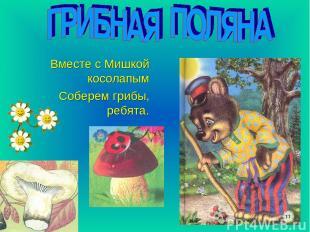 Вместе с Мишкой косолапым Соберем грибы, ребята.
