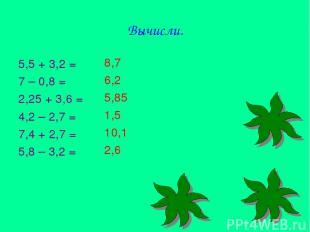 Вычисли. 5,5 + 3,2 = 7 – 0,8 = 2,25 + 3,6 = 4,2 – 2,7 = 7,4 + 2,7 = 5,8 – 3,2 =