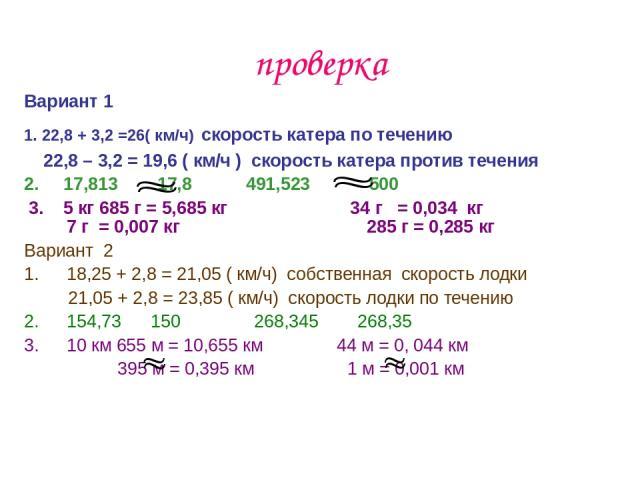 проверка Вариант 1 1. 22,8 + 3,2 =26( км/ч) скорость катера по течению 22,8 – 3,2 = 19,6 ( км/ч ) скорость катера против течения 2. 17,813 17,8 491,523 500 3. 5 кг 685 г = 5,685 кг 34 г = 0,034 кг 7 г = 0,007 кг 285 г = 0,285 кг Вариант 2 18,25 + 2,…