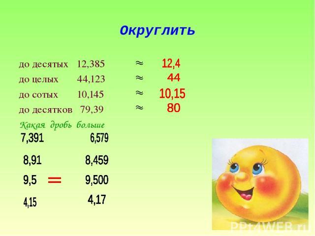 Округлить до десятых 12,385 до целых 44,123 до сотых 10,145 до десятков 79,39 Какая дробь больше