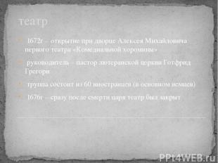 театр 1672г – открытие при дворце Алексея Михайловича первого театра «Комедиальн