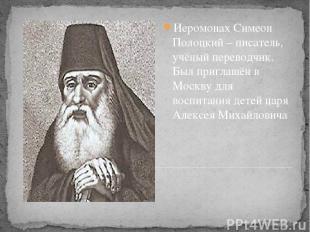 Иеромонах Симеон Полоцкий – писатель, учёный переводчик. Был приглашён в Москву