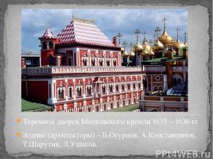 Теремной дворец Московского кремля 1635 – 1636 гг Зодчие (архитекторы) – Б.Огурц