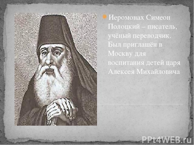Иеромонах Симеон Полоцкий – писатель, учёный переводчик. Был приглашён в Москву для воспитания детей царя Алексея Михайловича
