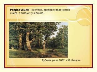 Репродукция – картина, воспроизведенная в книге, альбоме, учебнике. Дубовая роща