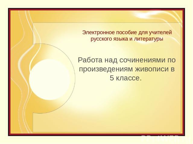 Электронное пособие для учителей русского языка и литературы Работа над сочинениями по произведениям живописи в 5 классе.