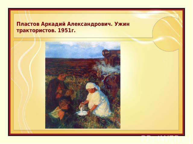 Пластов Аркадий Александрович. Ужин трактористов. 1951г.