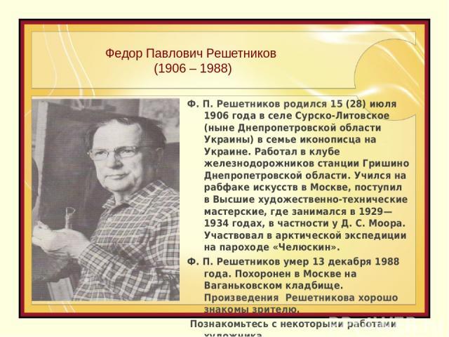 Федор Павлович Решетников (1906 – 1988) Ф. П. Решетников родился 15(28) июля 1906 года в селе Сурско-Литовское (ныне Днепропетровской области Украины) в семье иконописца на Украине. Работал в клубе железнодорожников станции Гришино Днепропетровской…