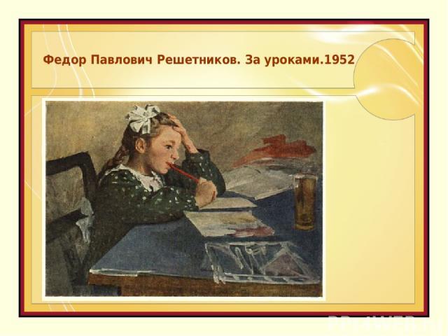Федор Павлович Решетников. За уроками.1952
