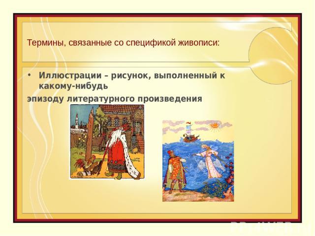 Термины, связанные со спецификой живописи: Иллюстрации – рисунок, выполненный к какому-нибудь эпизоду литературного произведения
