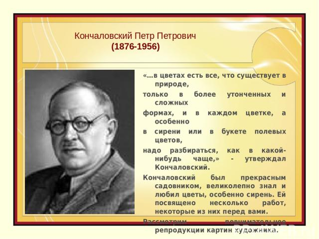 Кончаловский Петр Петрович (1876-1956) «…в цветах есть все, что существует в природе, только в более утонченных и сложных формах, и в каждом цветке, а особенно в сирени или в букете полевых цветов, надо разбираться, как в какой-нибудь чаще,» - утвер…