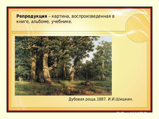 Репродукция – картина, воспроизведенная в книге, альбоме, учебнике. Дубовая роща.1887. И.И.Шишкин.