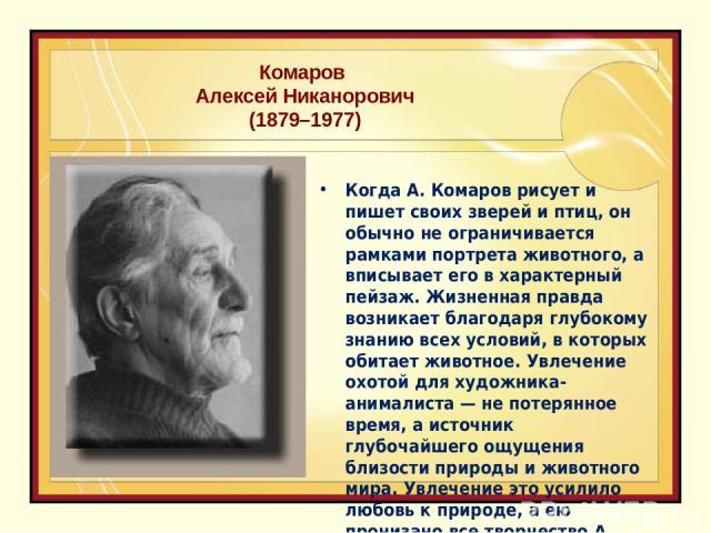 Комаров Алексей Никанорович (1879–1977) Когда А. Комаров рисует и пишет своих зверей и птиц, он обычно не ограничивается рамками портрета животного, а вписывает его в характерный пейзаж. Жизненная правда возникает благодаря глубокому знанию всех усл…