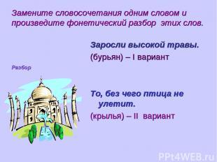 Замените словосочетания одним словом и произведите фонетический разбор этих слов
