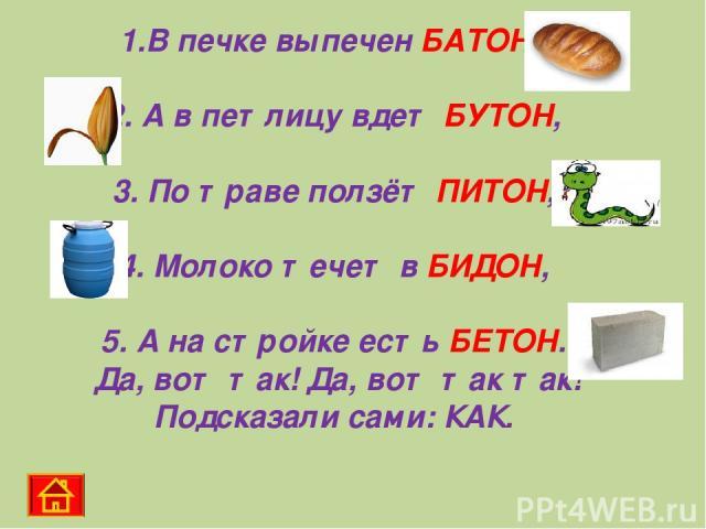 1.В печке выпечен БАТОН, 2. А в петлицу вдет БУТОН, 3. По траве ползёт ПИТОН, 4. Молоко течет в БИДОН, 5. А на стройке есть БЕТОН. Да, вот так! Да, вот так так! Подсказали сами: КАК.