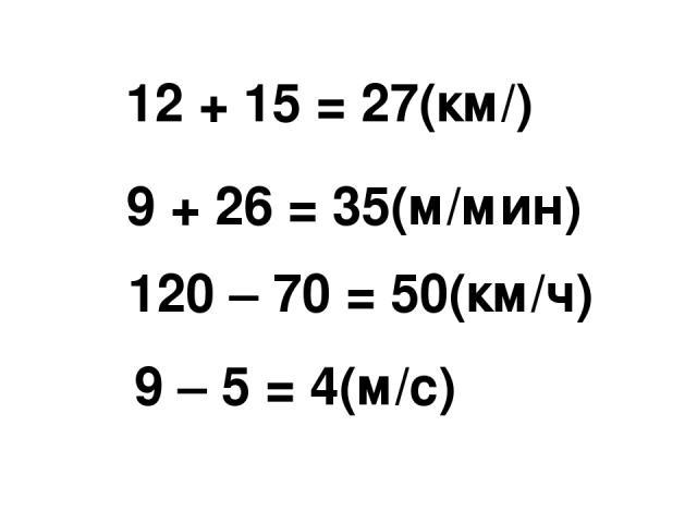 12 + 15 = 27(км/) 9 + 26 = 35(м/мин) 120 – 70 = 50(км/ч) 9 – 5 = 4(м/с)