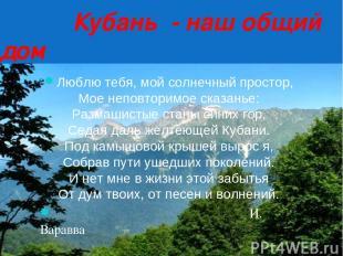 Кубань - наш общий дом Люблю тебя, мой солнечный простор, Мое неповторимое сказа