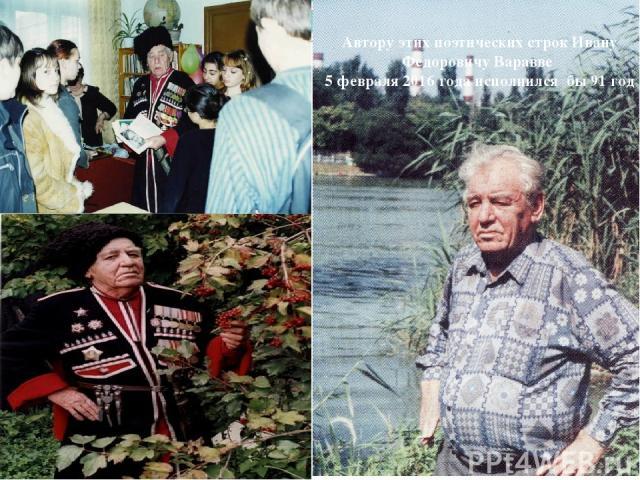 Автору этих поэтических строк Ивану Федоровичу Варавве 5 февраля 2016 года исполнился бы 91 год