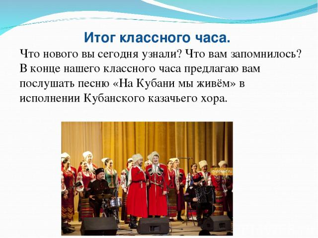 Итог классного часа. Что нового вы сегодня узнали? Что вам запомнилось? В конце нашего классного часа предлагаю вам послушать песню «На Кубани мы живём» в исполнении Кубанского казачьего хора.