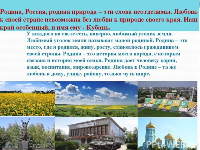 Родина, Россия, родная природа – эти слова неотделимы. Любовь к своей стране невозможна без любви к природе своего края. Наш край особенный, и имя ему - Кубань. У каждого на свете есть, наверно, любимый уголок земли. Любимый уголок земли называют ма…