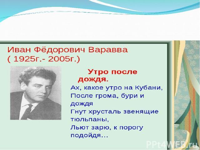 Наш классный час сегодня, мы посвятим знаменитому человеку, кубанскому поэту - Ивану Федоровичу Варавве.