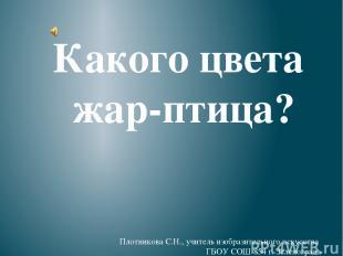 Какого цвета жар-птица? Плотникова С.Н., учитель изобразительного искусства ГБОУ