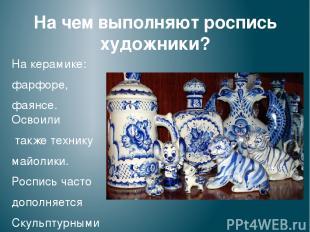 На чем выполняют роспись художники? На керамике: фарфоре, фаянсе. Освоили также