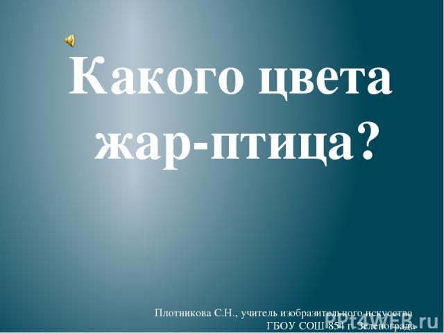 Какого цвета жар-птица? Плотникова С.Н., учитель изобразительного искусства ГБОУ СОШ 854 г. Зеленограда