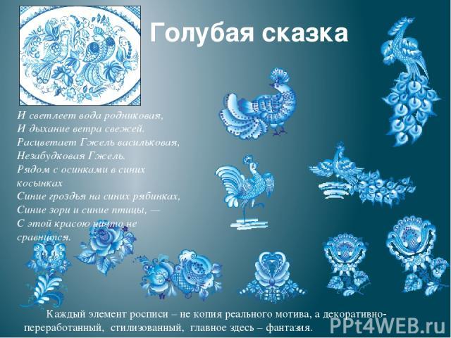 Голубая сказка И светлеет вода родниковая, И дыхание ветра свежей. Расцветает Гжель васильковая, Незабудковая Гжель. Рядом с осинками в синих косынках Синие гроздья на синих рябинках, Синие зори и синие птицы, — С этой красою ничто не сравнится. Каж…
