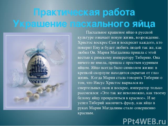 Практическая работа Украшение пасхального яйца Пасхальное крашеное яйцо в русской культуре означает новую жизнь, возрождение. Христос воскрес Сам и воскресит каждого, кто поверит Ему и будет любить людей так же, как любил Он. Мария Магдалина пришла …