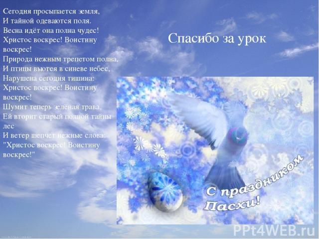 Спасибо за урок Сегодня просыпается земля, И тайной одеваются поля. Весна идёт она полна чудес! Христос воскрес! Воистину воскрес! Природа нежным трепетом полна, И птицы вьются в синеве небес, Нарушена сегодня тишина: Христос воскрес! Воистину воскр…