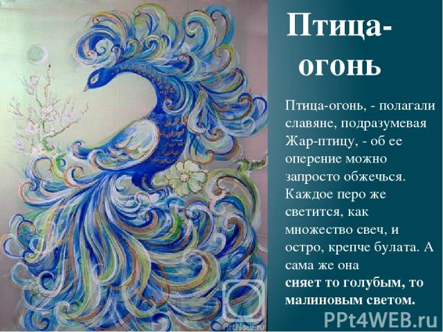 Птица-огонь, - полагали славяне, подразумевая Жар-птицу, - об ее оперение можно запросто обжечься. Каждое перо же светится, как множество свеч, и остро, крепче булата. А сама же она сияет то голубым, то малиновым светом. Птица- огонь