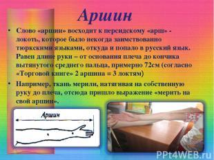 Аршин Слово «аршин» восходит к персидскому «арш» - локоть, которое было некогда