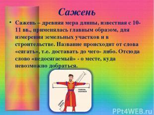 Сажень Сажень – древняя мера длины, известная с 10-11 вв., применялась главным о