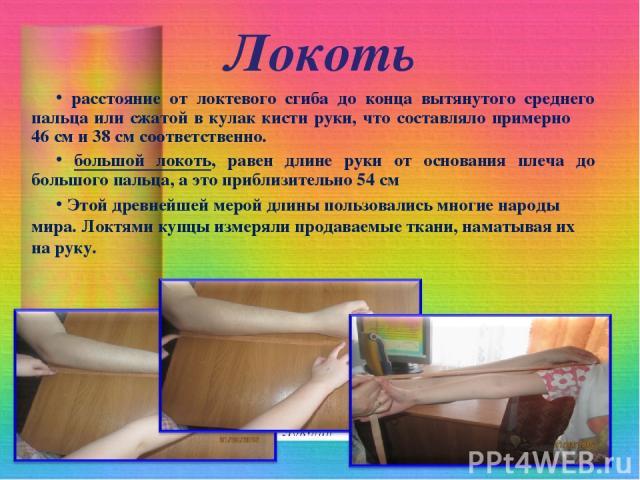 Локоть расстояние от локтевого сгиба до конца вытянутого среднего пальца или сжатой в кулак кисти руки, что составляло примерно 46 см и 38 см соответственно. большой локоть, равен длине руки от основания плеча до большого пальца, а это приблизительн…