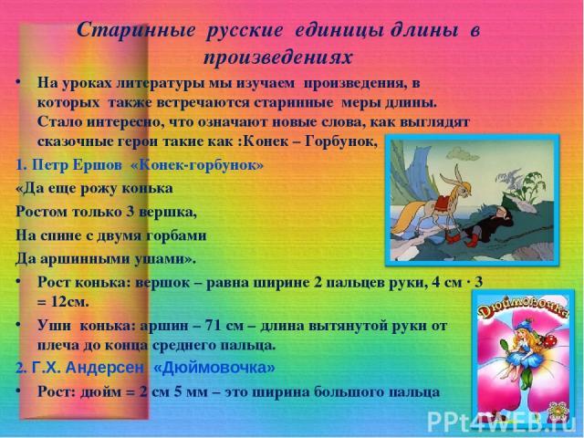 Старинные русские единицы длины в произведениях На уроках литературы мы изучаем произведения, в которых также встречаются старинные меры длины. Стало интересно, что означают новые слова, как выглядят сказочные герои такие как :Конек – Горбунок, Дюйм…