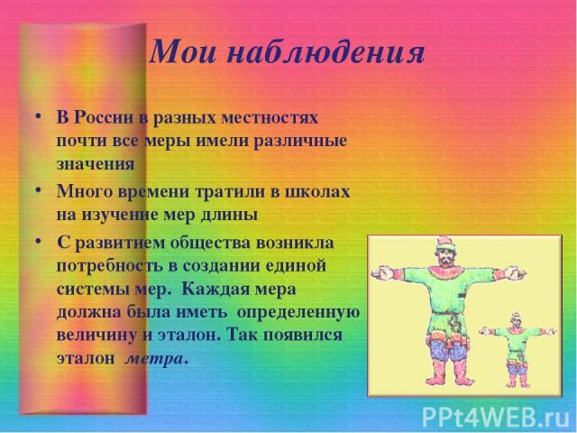 Мои наблюдения В России в разных местностях почти все меры имели различные значения Много времени тратили в школах на изучение мер длины С развитием общества возникла потребность в созданииединой системы мер. Каждая мера должна была иметь определ…