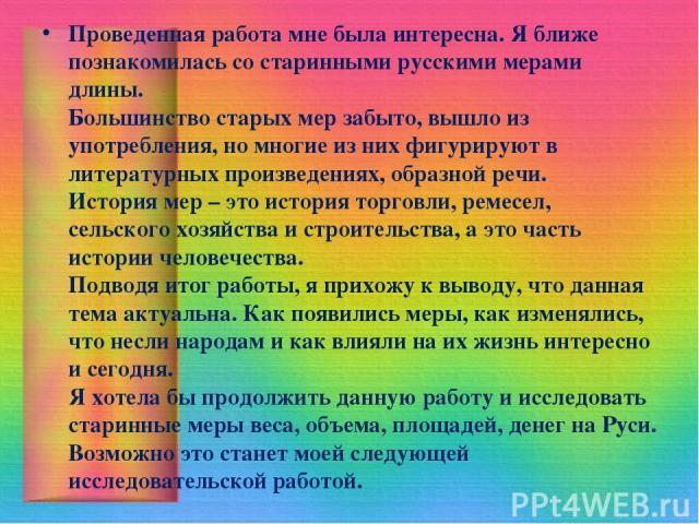 Проведенная работа мне была интересна. Я ближе познакомилась со старинными русскими мерами длины. Большинство старых мер забыто, вышло из употребления, но многие из них фигурируют в литературных произведениях, образной речи. История мер – это истори…