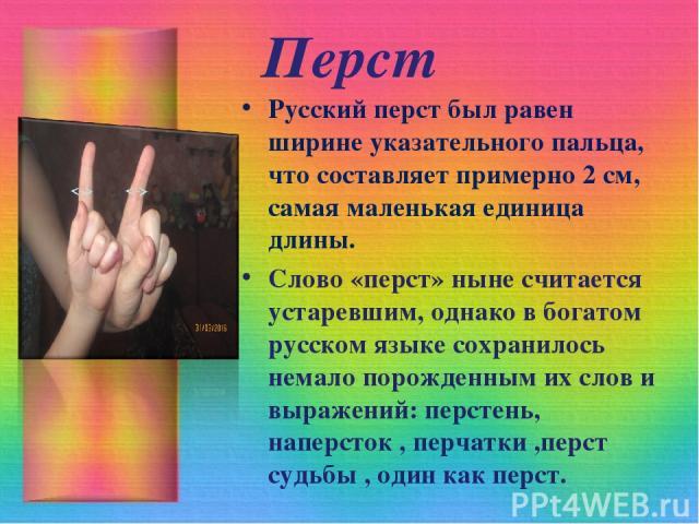 Перст Русский перст был равен ширине указательного пальца, что составляет примерно 2 см, самая маленькая единица длины. Слово «перст» ныне считается устаревшим, однако в богатом русском языке сохранилось немало порожденным их слов и выражений: перст…